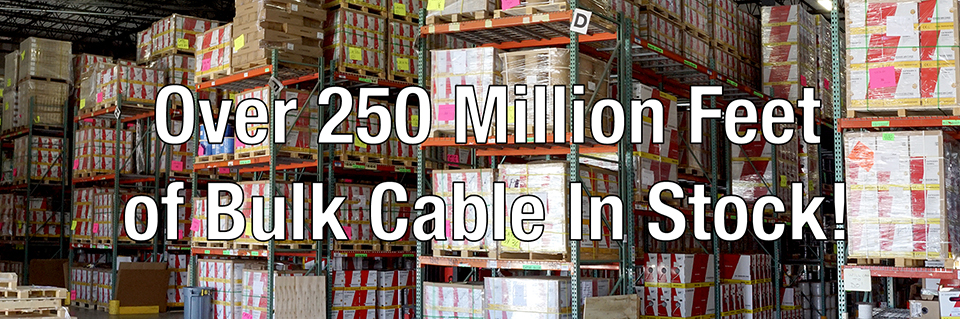 250 Million Feet of Bulk Cable In Stock